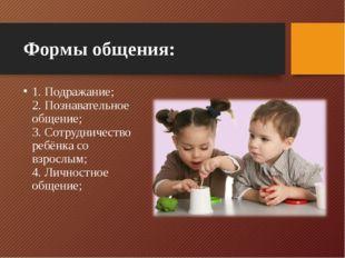 Формы общения: 1. Подражание; 2. Познавательное общение; 3. Сотрудничество ре