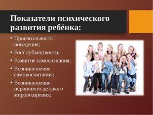 Показатели психического развития ребёнка: Произвольность поведения; Рост субъ