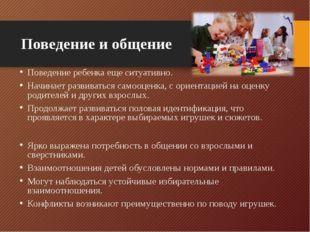 Поведение и общение Поведение ребенка еще ситуативно. Начинает развиваться са
