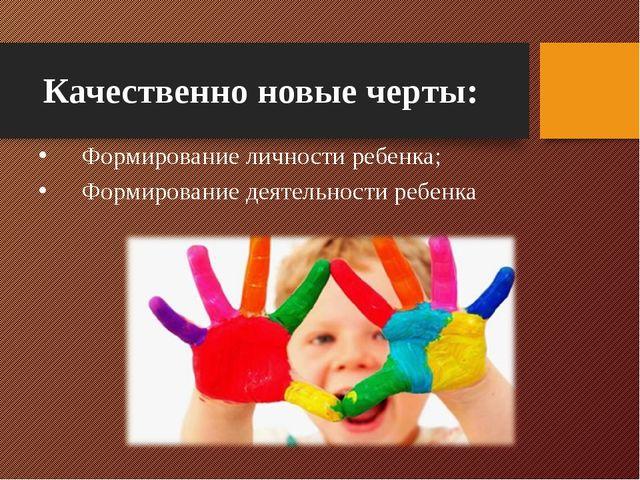 Качественно новые черты: Формирование личности ребенка; Формирование деятельн...