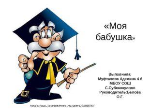 «Моя бабушка» Выполнила: Муфтахова Аделина 4 б МБОУ СОШ С.Субханкулово Руков