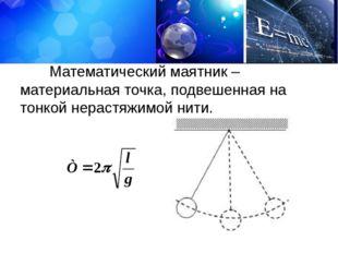 Математический маятник – материальная точка, подвешенная на тонкой нерастяжи