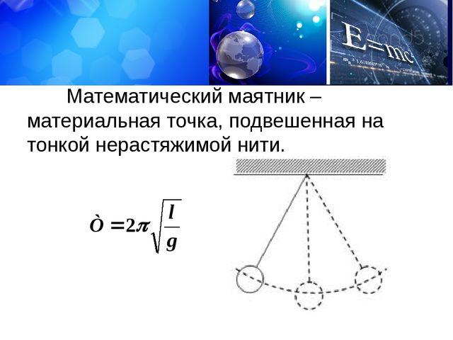 Математический маятник – материальная точка, подвешенная на тонкой нерастяжи...