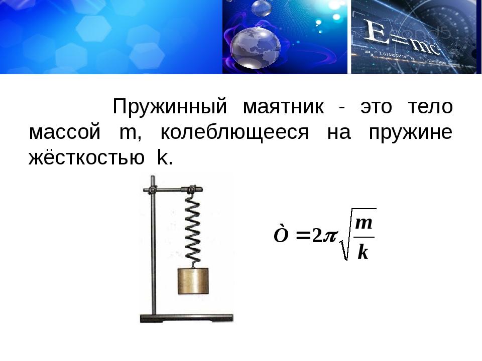Пружинный маятник - это тело массой m, колеблющееся на пружине жёсткостью k.