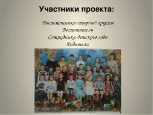 Участники проекта: Воспитанники старшей группы Воспитатели Сотрудники детског
