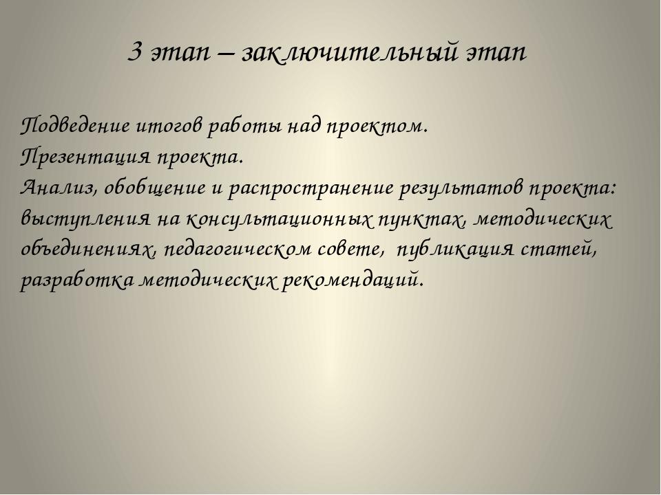3 этап – заключительный этап Подведение итогов работы над проектом. Презентац...