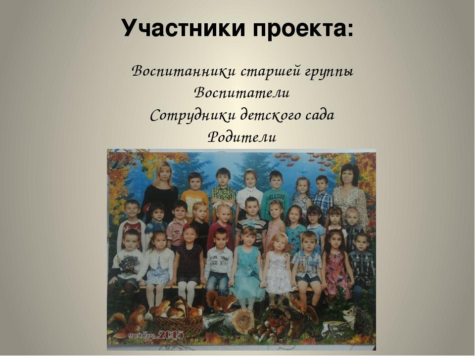 Участники проекта: Воспитанники старшей группы Воспитатели Сотрудники детског...