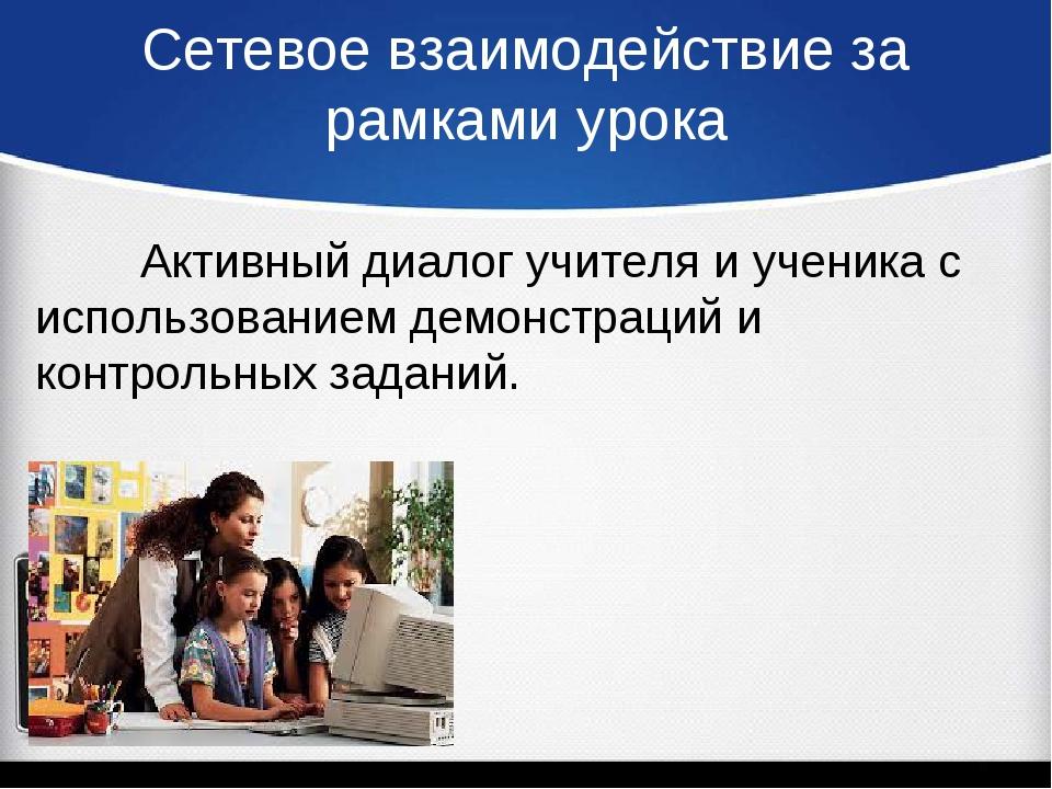 Сетевое взаимодействие за рамками урока Активный диалог учителя и ученика с...