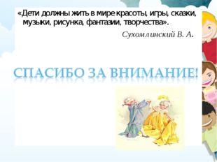 «Дети должны жить в мире красоты, игры, сказки, музыки, рисунка, фантазии, тв