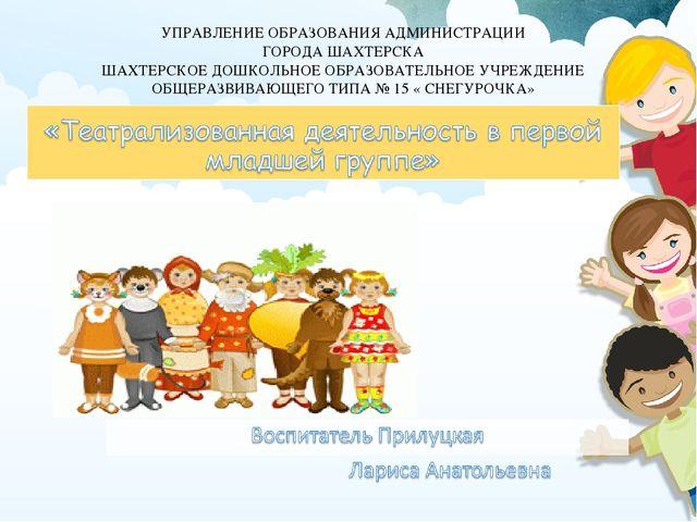УПРАВЛЕНИЕ ОБРАЗОВАНИЯ АДМИНИСТРАЦИИ ГОРОДА ШАХТЕРСКА ШАХТЕРСКОЕ ДОШКОЛЬНОЕ...