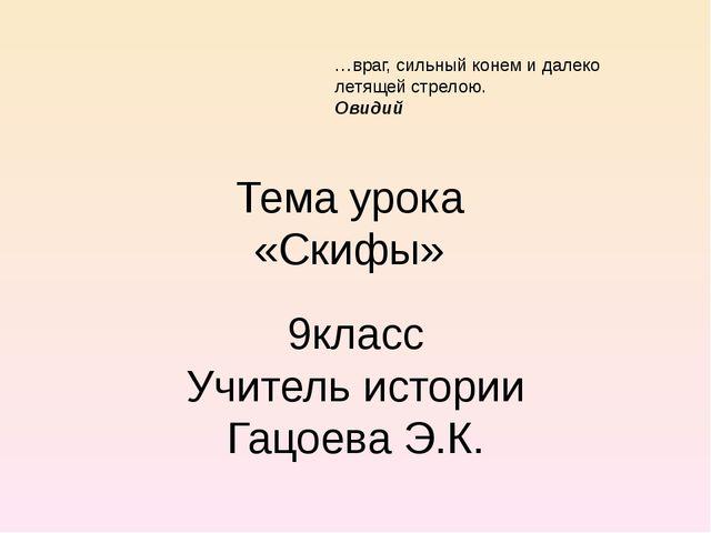 Тема урока «Скифы» 9класс Учитель истории Гацоева Э.К. …враг, сильный конем и...