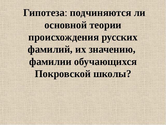 Гипотеза: подчиняются ли основной теории происхождения русских фамилий, их з...