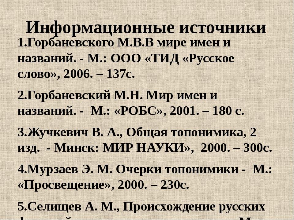 Информационные источники  1.Горбаневского М.В.В мире имен и названий. - М.:...