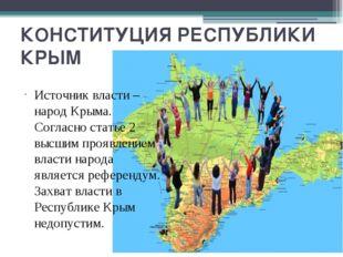 КОНСТИТУЦИЯ РЕСПУБЛИКИ КРЫМ Источник власти – народ Крыма. Согласно статье 2