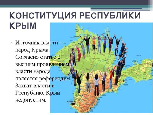 КОНСТИТУЦИЯ РЕСПУБЛИКИ КРЫМ Источник власти – народ Крыма. Согласно статье 2...