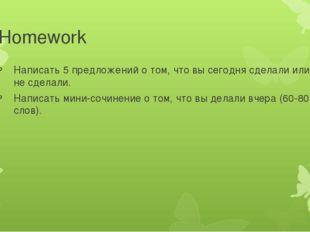 Homework Написать 5 предложений о том, что вы сегодня сделали или не сделали.