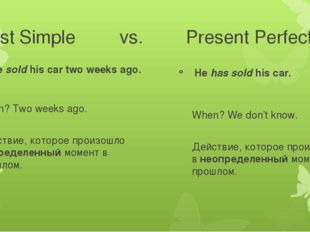 Past Simple vs. Present Perfect He sold his car two weeks ago. When? Two