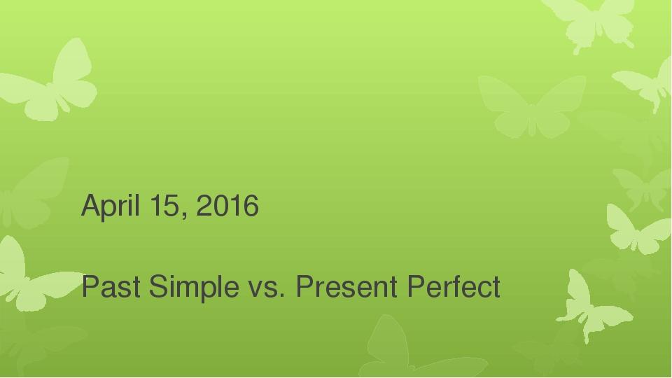 April 15, 2016 Past Simple vs. Present Perfect