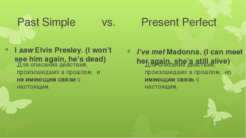 Past Simple vs. Present Perfect I saw Elvis Presley. (I won't see him aga...