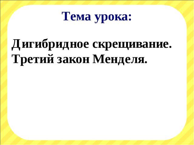 Тема урока: Дигибридное скрещивание. Третий закон Менделя.