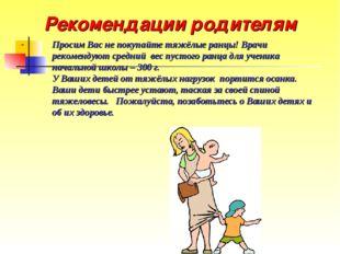Рекомендации родителям Просим Вас не покупайте тяжёлые ранцы! Врачи рекоменду