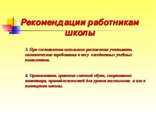 Рекомендации работникам школы  3. При составлении школьного расписания учиты