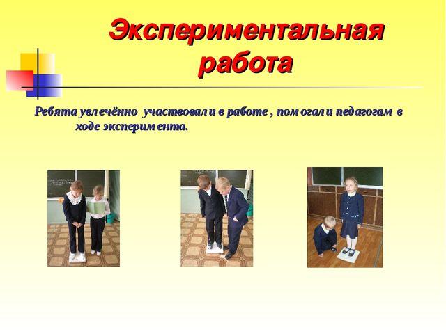 Экспериментальная работа Ребята увлечённо участвовали в работе , помогали пед...