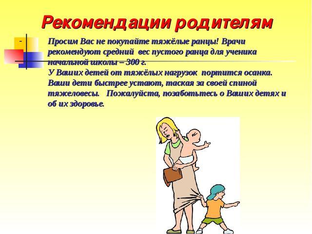 Рекомендации родителям Просим Вас не покупайте тяжёлые ранцы! Врачи рекоменду...