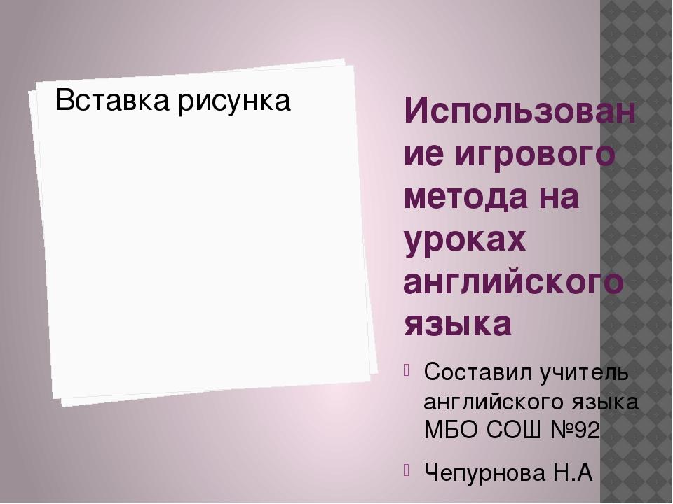 Использование игрового метода на уроках английского языка Составил учитель ан...