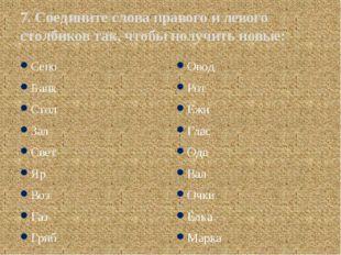 7. Соедините слова правого и левого столбиков так, чтобы получить новые: Сено