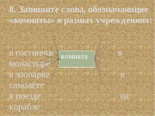 8. Запишите слова, обозначающие «комнаты» в разных учреждениях: в гостинице в