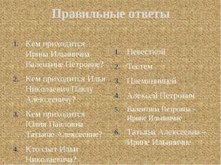 Правильные ответы Кем приходится Ирина Ильинична Валентине Петровне? Кем прих
