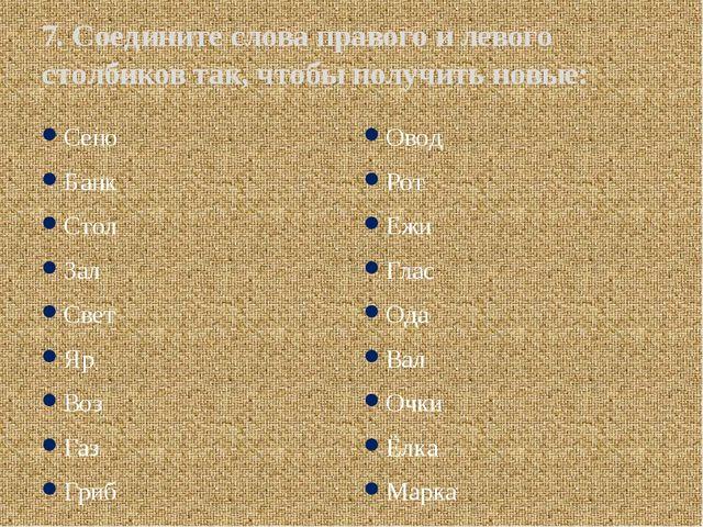 7. Соедините слова правого и левого столбиков так, чтобы получить новые: Сено...