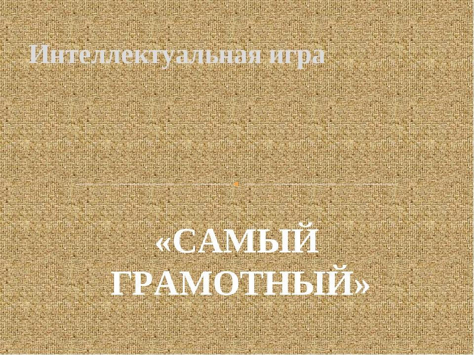 Интеллектуальная игра «САМЫЙ ГРАМОТНЫЙ»