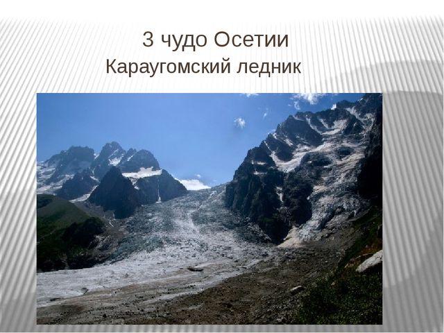 3 чудо Осетии Караугомский ледник