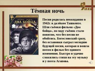 Тёмная ночь Песня родилась неожиданно в 1942г. в далёком Ташкенте. Шли съёмки