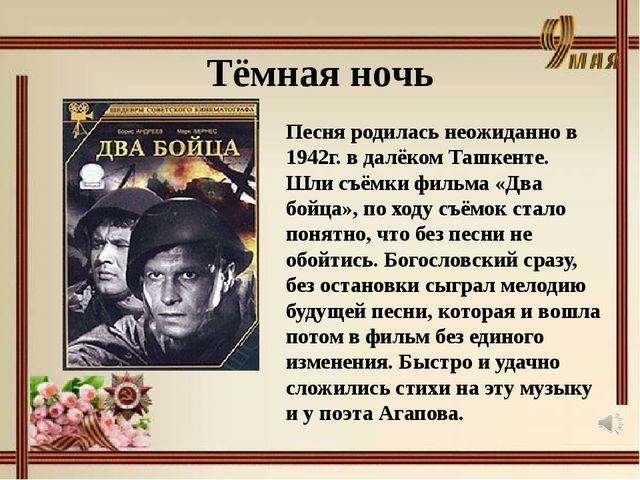Тёмная ночь Песня родилась неожиданно в 1942г. в далёком Ташкенте. Шли съёмки...