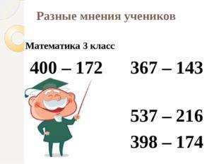 Разные мнения учеников Математика 3 класс 400 – 172 367 – 143 537 – 216 398 –