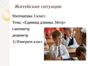 Житейские ситуации Математика 3 класс. Тема: «Единица длинны. Метр» сантиметр