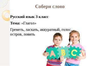 Собери слово Русский язык 3 класс Тема: «Глагол» Греметь, ласкать, аккуратный