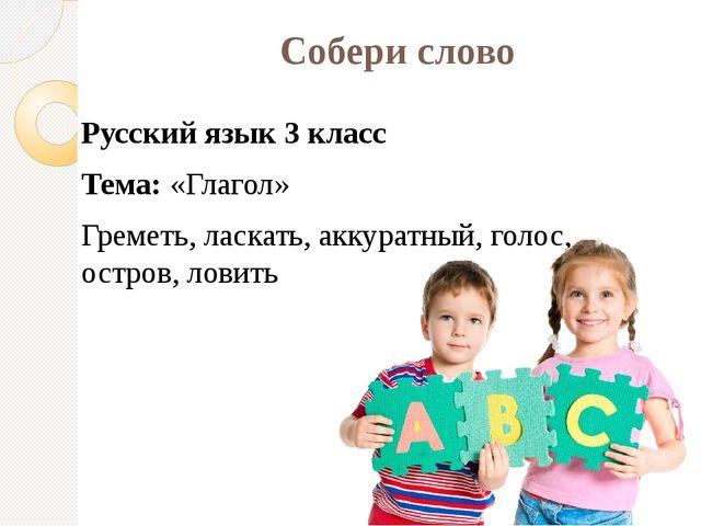 Собери слово Русский язык 3 класс Тема: «Глагол» Греметь, ласкать, аккуратный...
