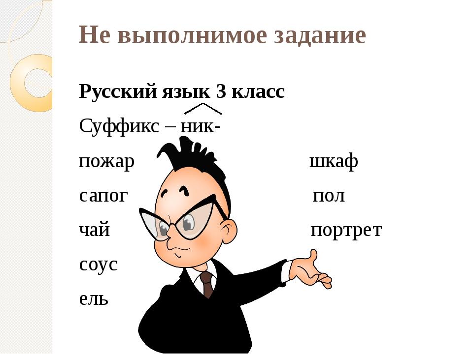 Не выполнимое задание Русский язык 3 класс Суффикс – ник- пожар шкаф сапог по...