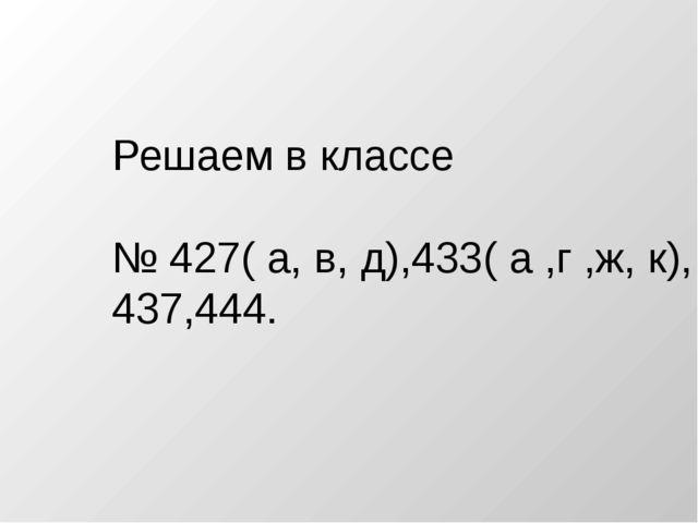 Решаем в классе № 427( а, в, д),433( а ,г ,ж, к), 437,444.