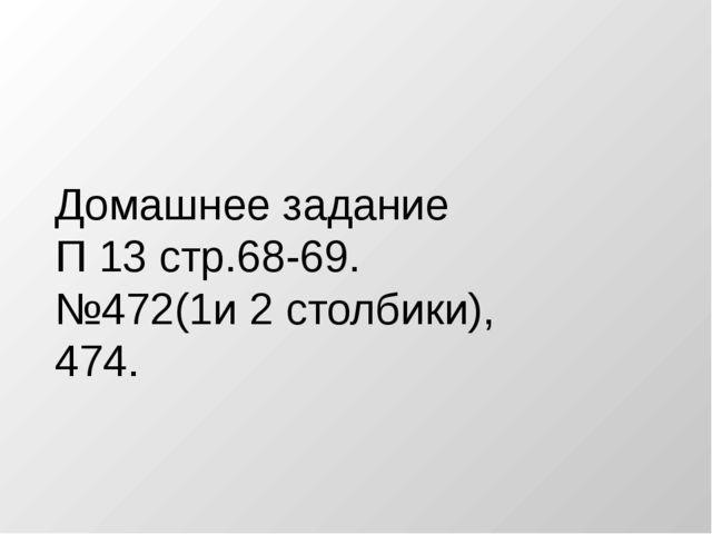 Домашнее задание П 13 стр.68-69. №472(1и 2 столбики), 474.