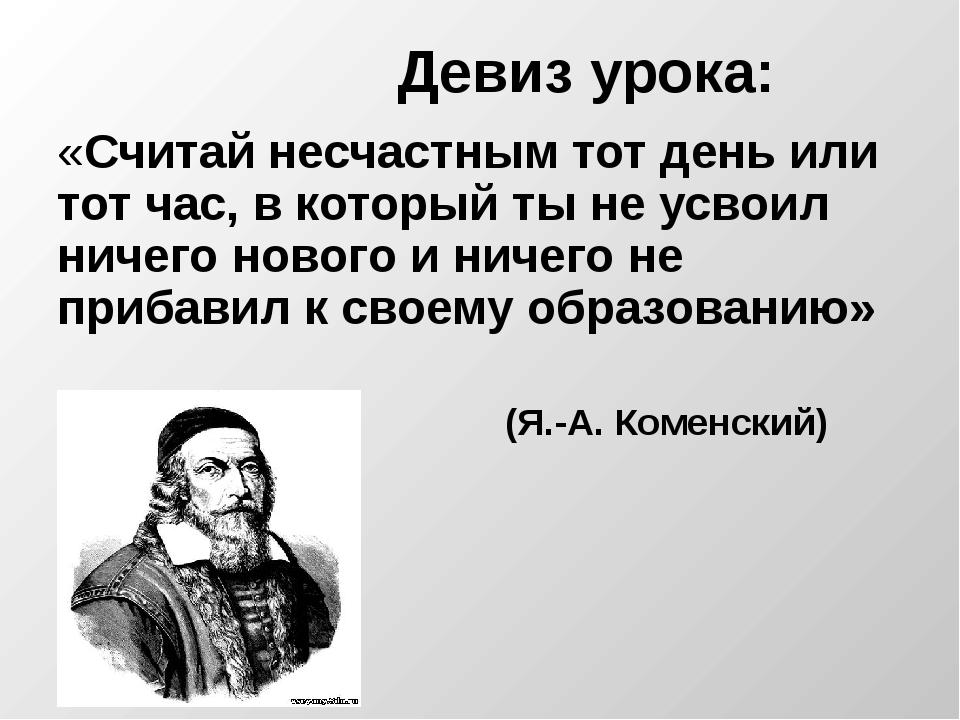 Девиз урока: «Считай несчастным тот день или тот час, в который ты не усвоил...