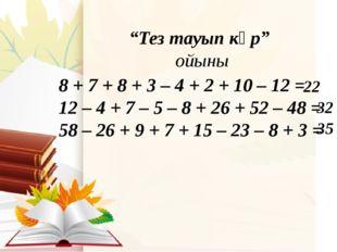"""""""Тез тауып көр"""" ойыны 8 + 7 + 8 + 3 – 4 + 2 + 10 – 12 = 12 – 4 + 7 – 5 – 8 +"""