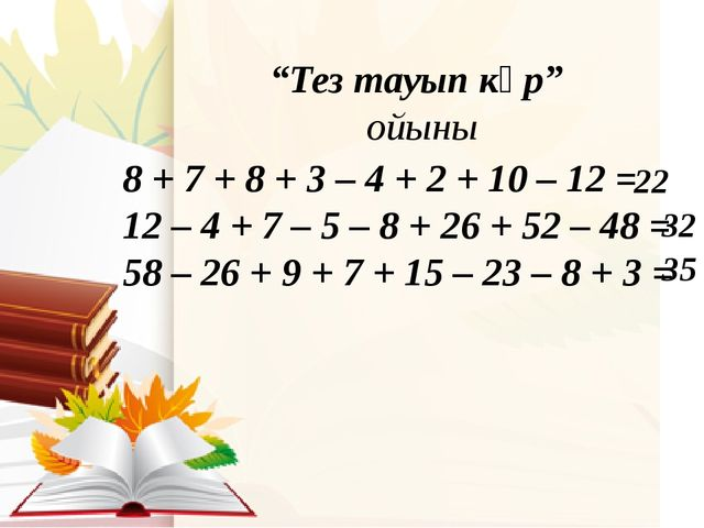 """""""Тез тауып көр"""" ойыны 8 + 7 + 8 + 3 – 4 + 2 + 10 – 12 = 12 – 4 + 7 – 5 – 8 +..."""
