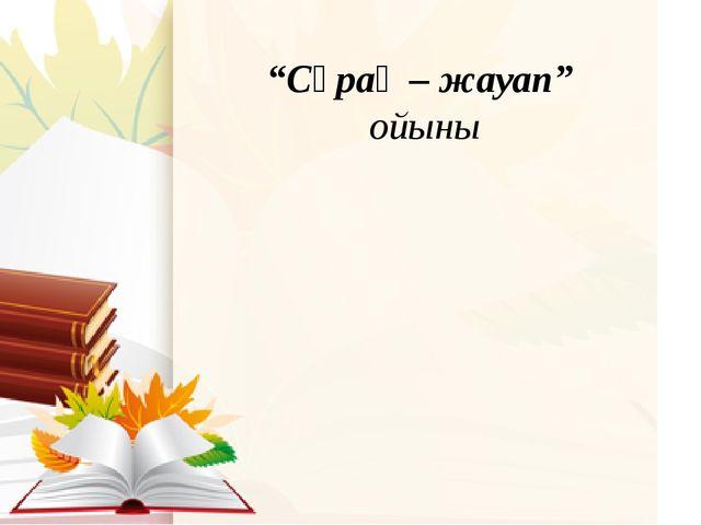 """""""Сұрақ – жауап"""" ойыны"""