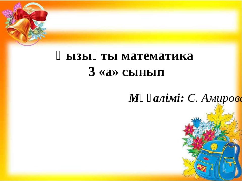 Қызықты математика 3 «а» сынып Мұғалімі: С. Амирова