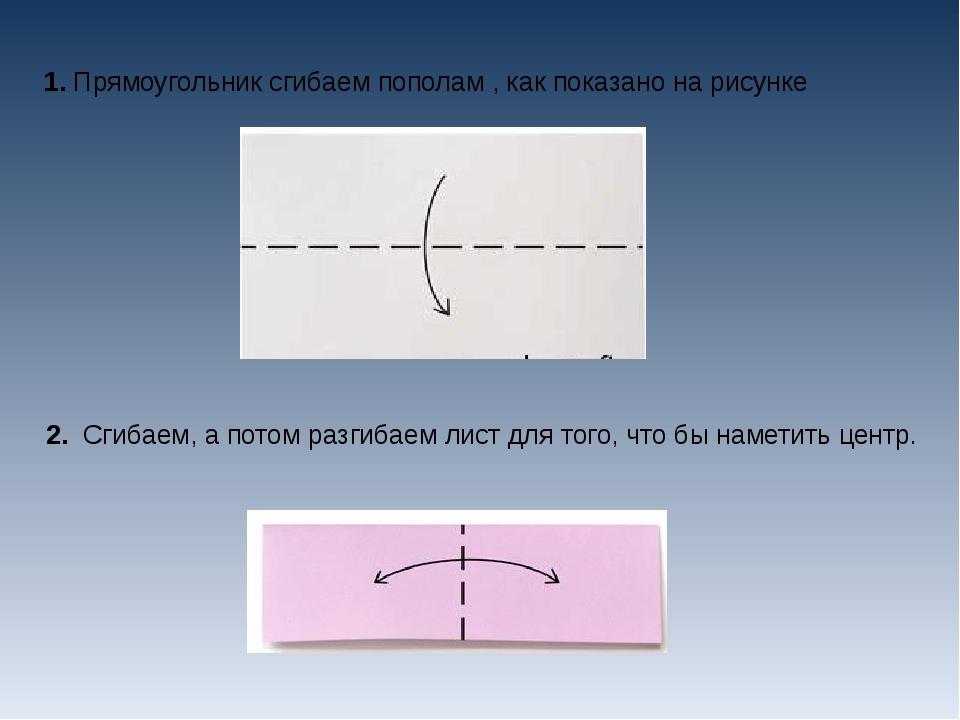1.Прямоугольник сгибаем пополам , как показано на рисунке 2. Сгибаем, а пот...